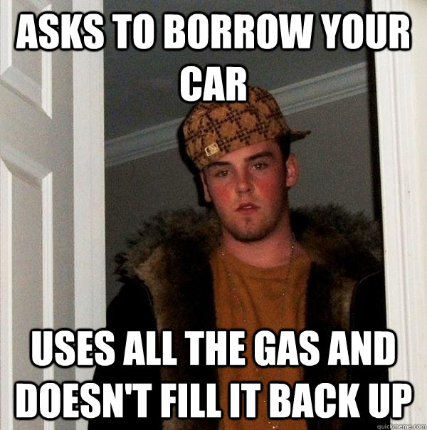 asks to borrow your car uses all the gas and doesnt fill it - Scumbag Steve