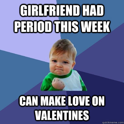 girlfriend had period this week can make love on valentines - Success Kid