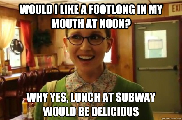 would i like a footlong in my mouth at noon why yes lunch  - Sexually Oblivious Female