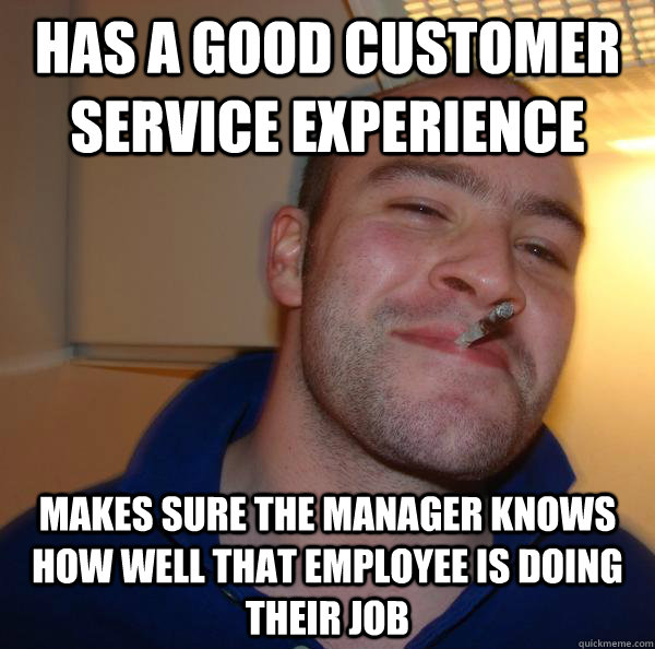 has a good customer service experience makes sure the manage - Good Guy Greg