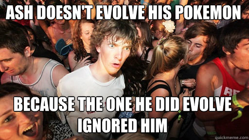 ash doesnt evolve his pokemon because the one he did evol - Sudden Clarity Clarence