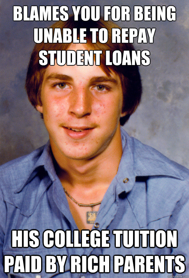 blames you for being unable to repay student loans his colle - Old Economy Steven