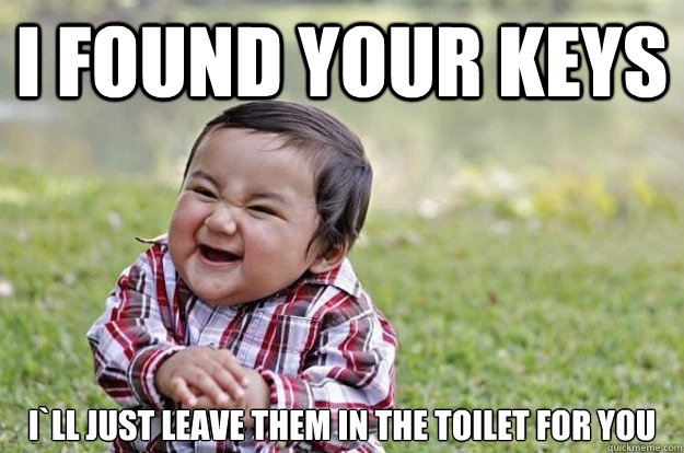 i found your keys ill just leave them in the toilet for you - Evil Toddler