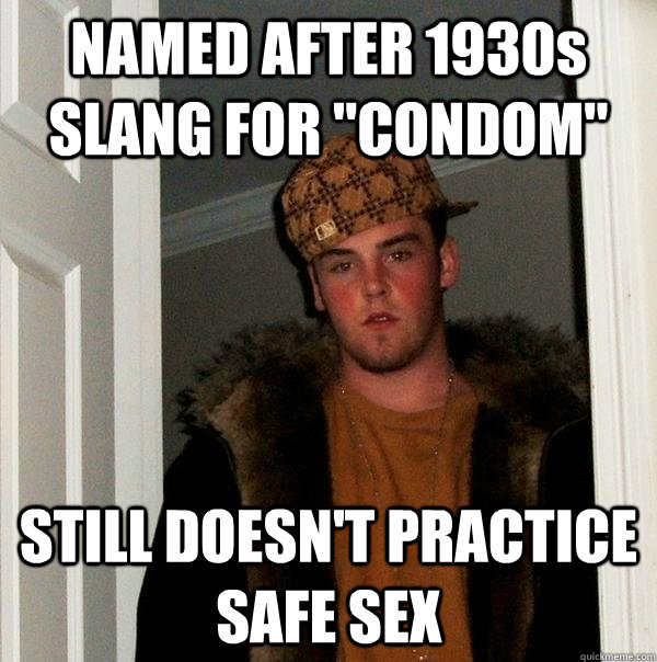 named after 1930s slang for condom still doesnt practice  - Scumbag Steve