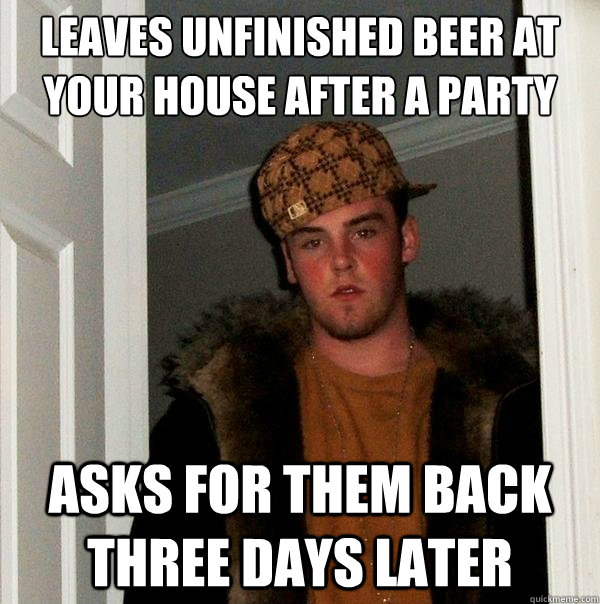 leaves unfinished beer at your house after a party asks for  - Scumbag Steve
