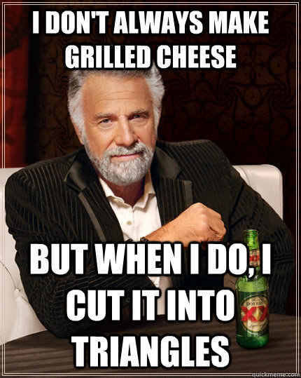 i dont always make grilled cheese but when i do i cut it i - The Most Interesting Man In The World