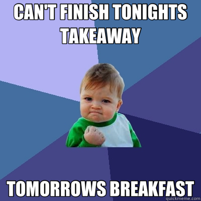 CAN'T FINISH TONIGHTS TAKEAWAY TOMORROWS BREAKFAST - Success Kid
