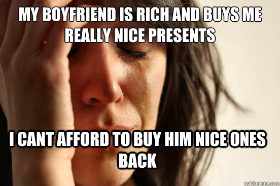 my boyfriend is rich and buys me really nice presents i cant - FirstWorldProblems