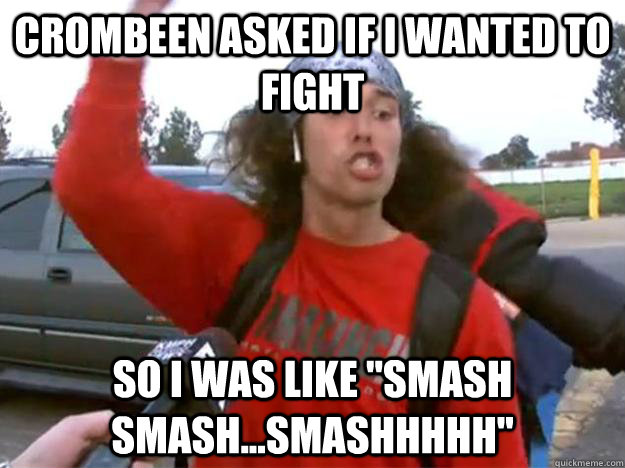 crombeen asked if i wanted to fight so i was like smash sma -