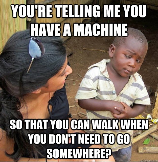 youre telling me you have a machine so that you can walk wh - Skeptical Third World Kid