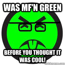 was mfn green before you thought it was cool - 