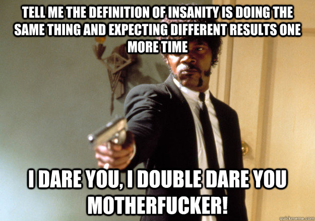 tell me the definition of insanity is doing the same thing a - Samuel L Jackson
