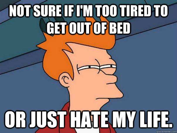 not sure if im too tired to get out of bed or just hate my  - Futurama Fry