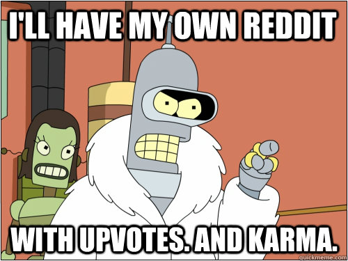 ill have my own reddit with upvotes and karma - Blackjack Bender
