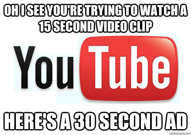 oh i see youre trying to watch a 15 second video clip here - Scumbag Youtube