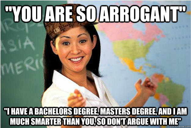 you are so arrogant i have a bachelors degree masters de - Scumbag Teacher