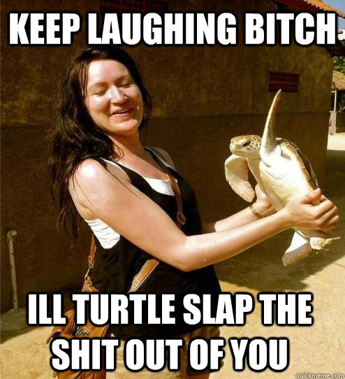 keep laughing bitch ill turtle slap the shit out of you - Turtle Slap