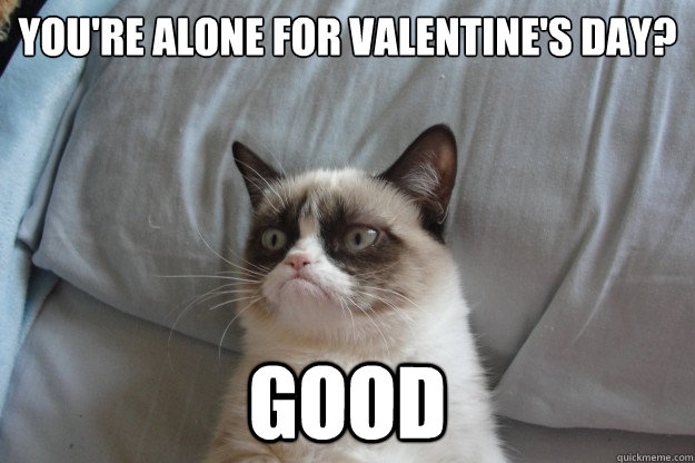 youre alone for valentines day good - Grumpy Cat