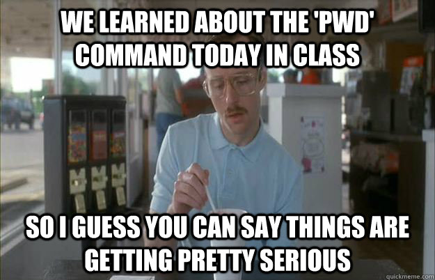 we learned about the pwd command today in class so i guess - Things are getting pretty serious