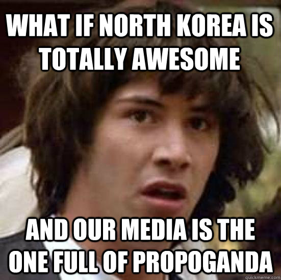 what if north korea is totally awesome and our media is the  - conspiracy keanu