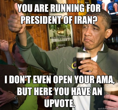 you are running for president of iran i dont even open you - Upvote Obama