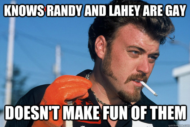 knows randy and lahey are gay doesnt make fun of them - Ricky Trailer Park Boys