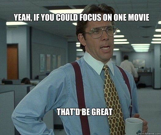 yeah if you could focus on one movie thatd be great  - Scumbag boss