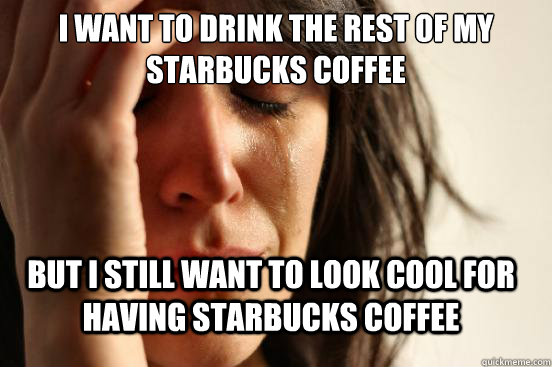 i want to drink the rest of my starbucks coffee but i still  - FirstWorldProblems