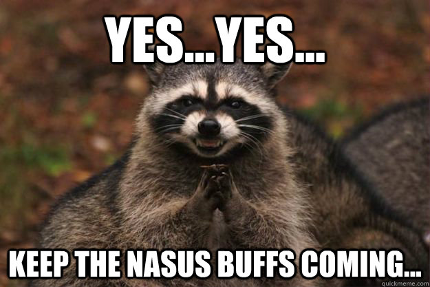 yesyes keep the nasus buffs coming - Evil Plotting Raccoon