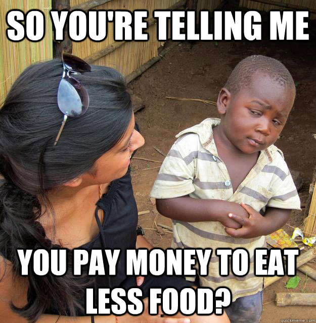 so youre telling me you pay money to eat less food - Skeptical Third World Child