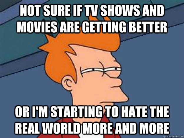 not sure if tv shows and movies are getting better or im st - Unsure Fry
