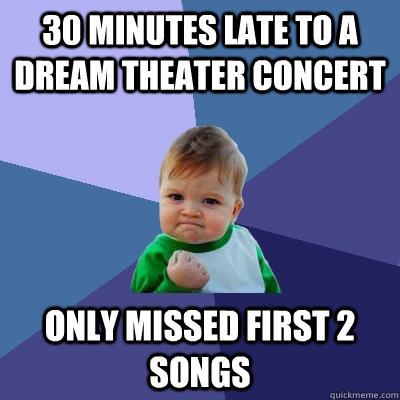 30 minutes late to a dream theater concert only missed first - Success Kid