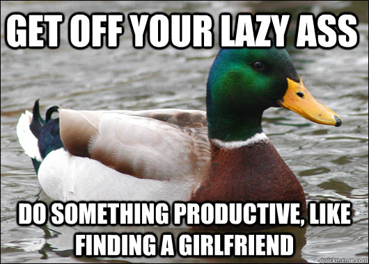 get off your lazy ass do something productive like finding  - Actual Advice Mallard