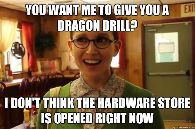 You want me to give you a dragon drill I dont think the hard - Sexually Oblivious Female