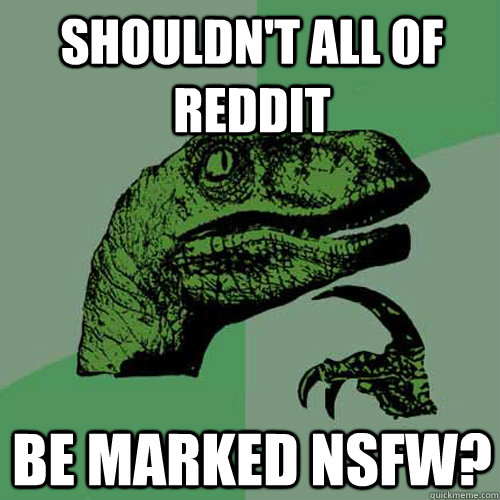 shouldnt all of reddit be marked nsfw - Philosoraptor