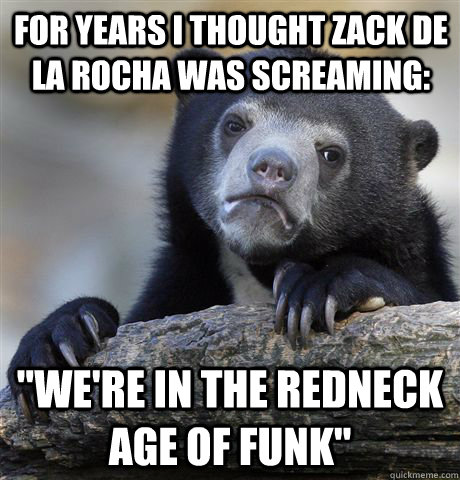 for years i thought zack de la rocha was screaming were i - confessionbear