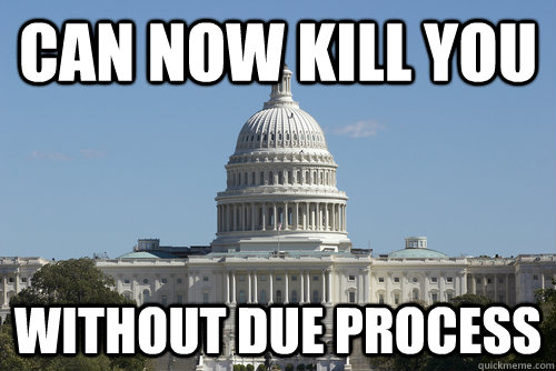 can now kill you without due process - Scumbag Congress