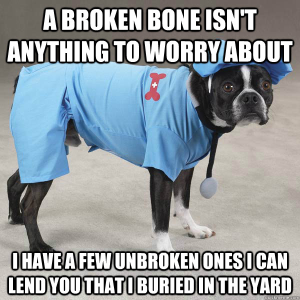 A Broken Bone Isn't Anything To Worry About I Have A Few