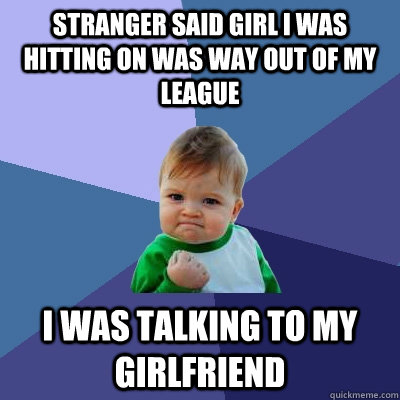 stranger said girl i was hitting on was way out of my league - Success Kid