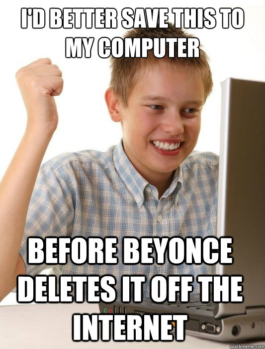 id better save this to my computer before beyonce deletes i - First Day on the Internet Kid