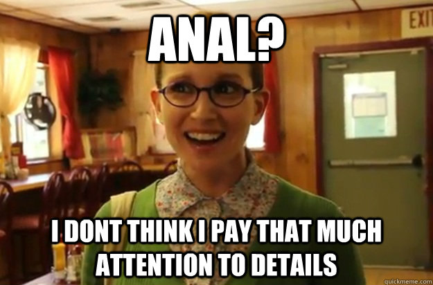 anal i dont think i pay that much attention to details - Sexually Oblivious Female