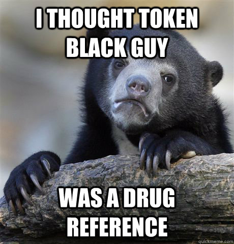 i thought token black guy was a drug reference - Confession Bear