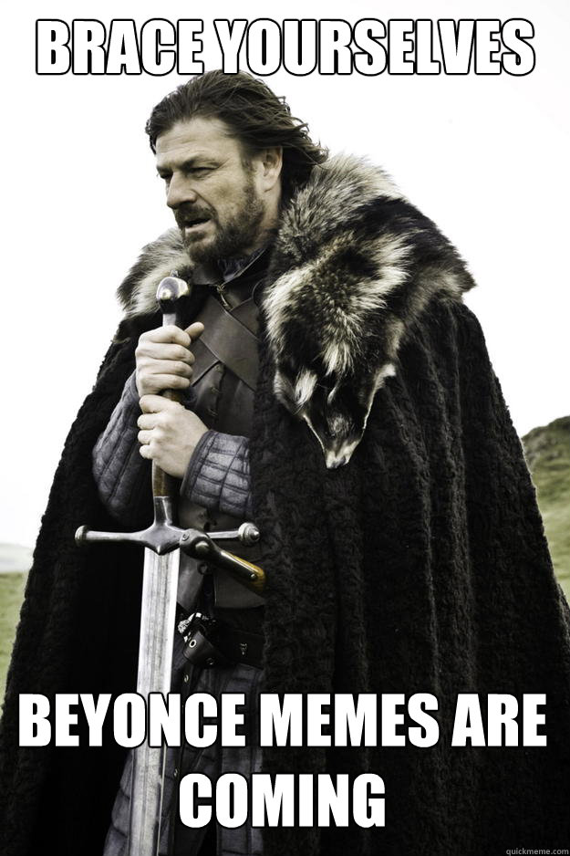 brace yourselves beyonce memes are coming - Winter is coming