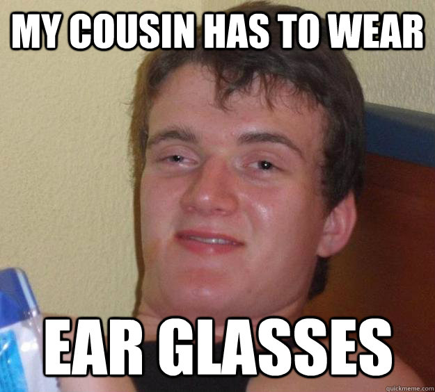 my cousin has to wear ear glasses - 10 Guy
