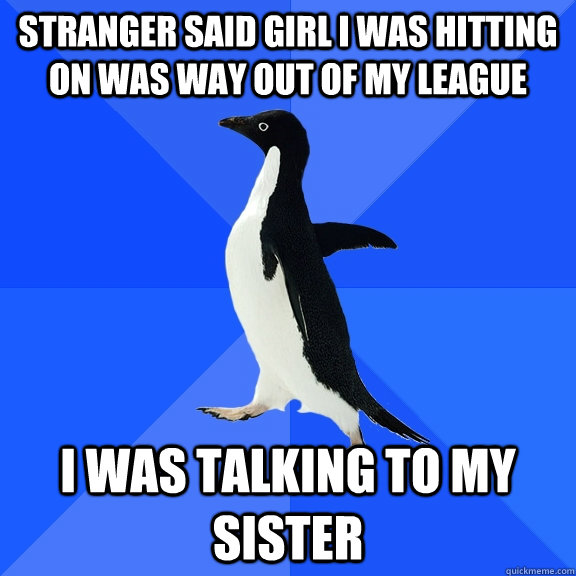 stranger said girl i was hitting on was way out of my league - Socially Awkward Penguin