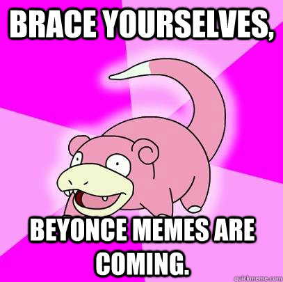 brace yourselves beyonce memes are coming - Slowpoke
