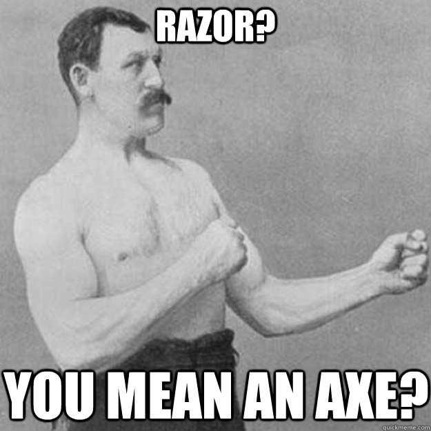 razor you mean an axe - overly manly man