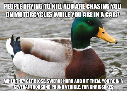 people trying to kill you are chasing you on motorcycles whi - Actual Advice Mallard