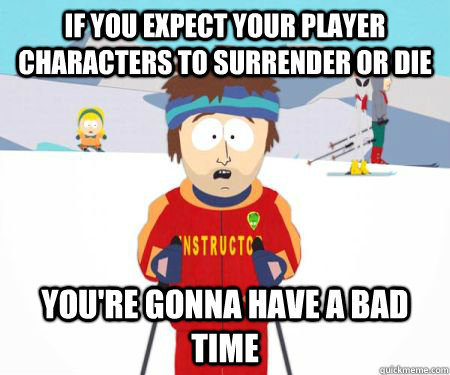 if you expect your player characters to surrender or die you - csbadtime