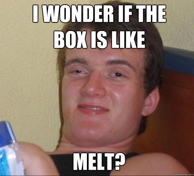 i wonder if the box is like melt - 10guy